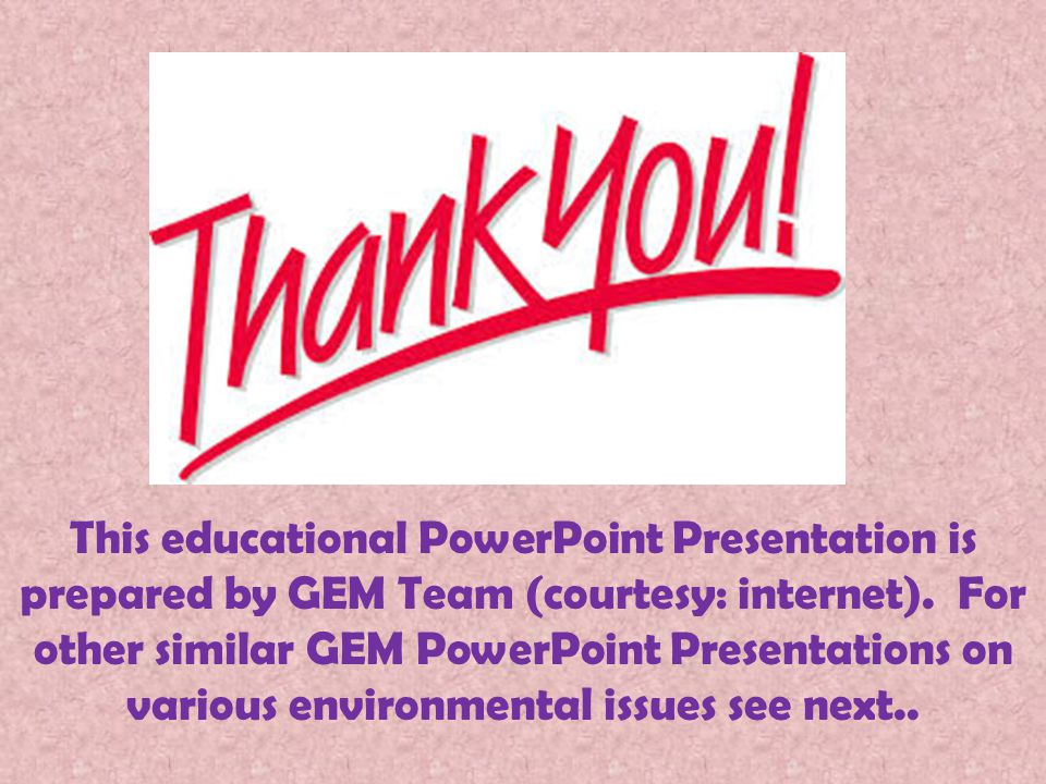 This educational PowerPoint Presentation is prepared by GEM Team (courtesy: internet). For other similar GEM PowerPoint Presentations on various envir