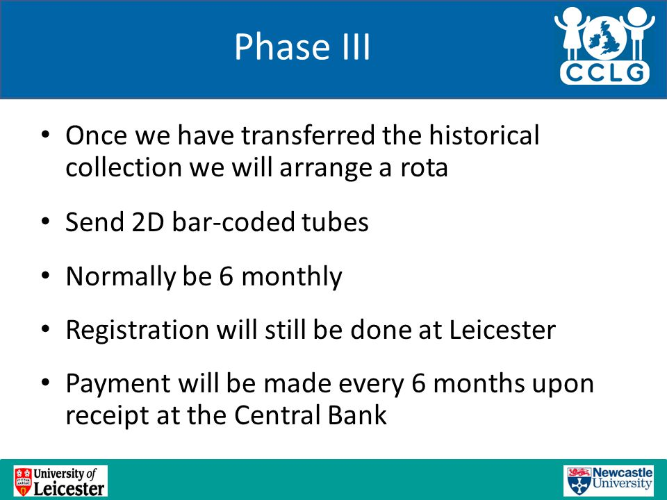 Phase III Once we have transferred the historical collection we will arrange a rota Send 2D bar-coded tubes Normally be 6 monthly Registration will st