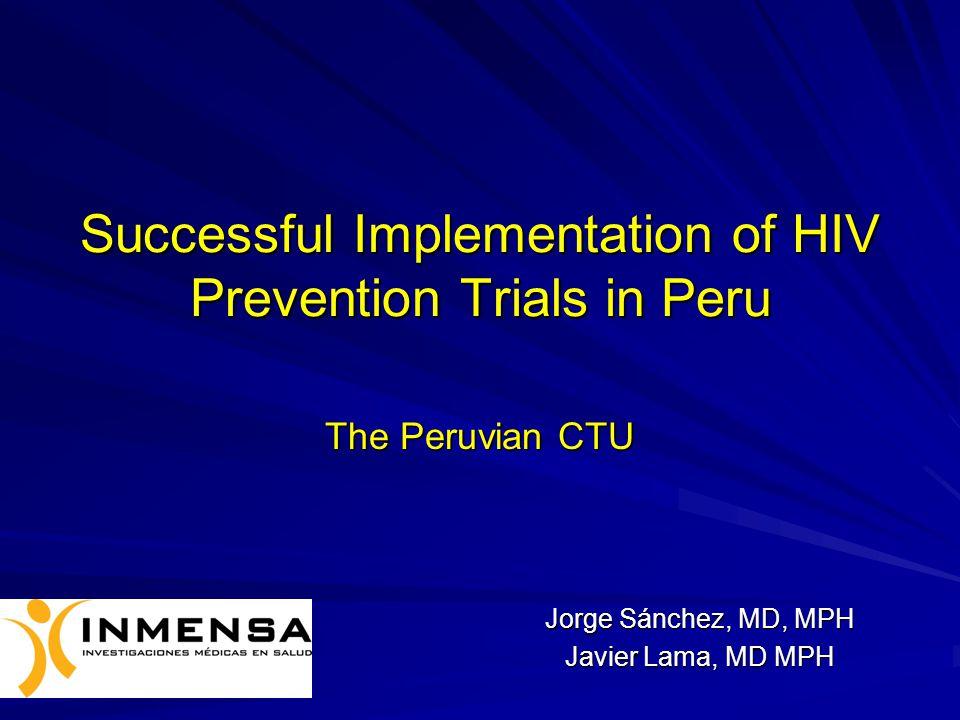 Successful Implementation of HIV Prevention Trials in Peru The Peruvian CTU Jorge Sánchez, MD, MPH Javier Lama, MD MPH