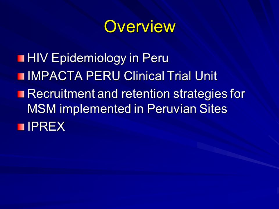 HIV Epidemiology in Peru 89,000 estimated HIV infected Peruvians Concentrated Epidemic in MSM: –Prevalence in General Population: 0.2% among women and 0.6% among men.