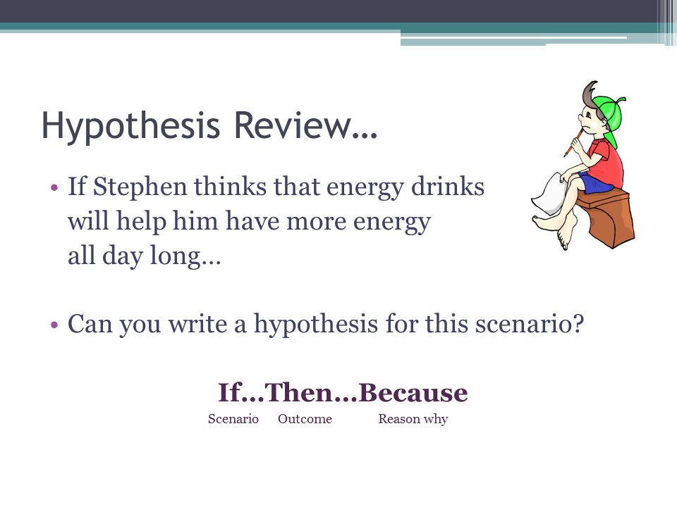 Independent Variable What the scientist changes…what is being tested If Stephen drinks energy drinks instead of water Then he will have more energy Because energy drinks contain sugar and caffeine.