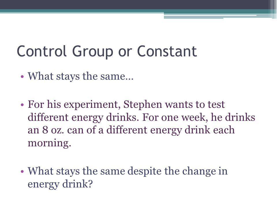 Control Group or Constant What stays the same… For his experiment, Stephen wants to test different energy drinks.