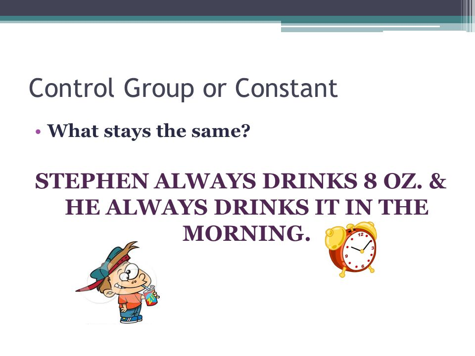 Control Group or Constant What stays the same. STEPHEN ALWAYS DRINKS 8 OZ.