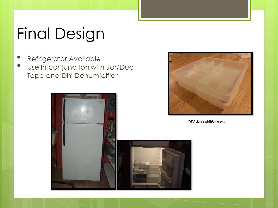 Issues Encountered 1 week into the project, Larry, our contact switched us to a different refrigerator that was smaller Original Refrigerator Dimensions Freezer compartment-H-14 , W-25 , D-14 Refrigerator compartment H-42 , W-26 , D-20 New Refrigerator Dimensions Freezer compartment-H-12 , W-13 , D-13 Refrigerator compartment-H-30 , W-13 , D-13 (Desiccator Barely fit 12.5 x12.5 ) It did not work as efficiently