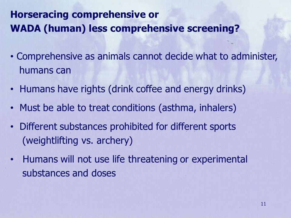 11 Horseracing comprehensive or WADA (human) less comprehensive screening? Comprehensive as animals cannot decide what to administer, humans can Human