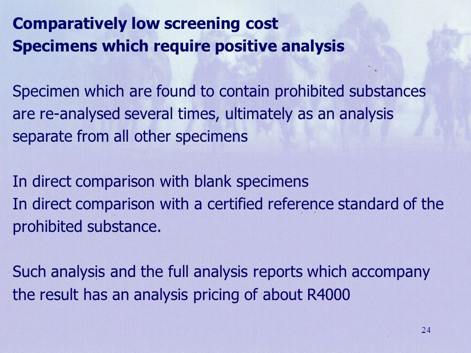 24 Comparatively low screening cost Specimens which require positive analysis Specimen which are found to contain prohibited substances are re-analyse
