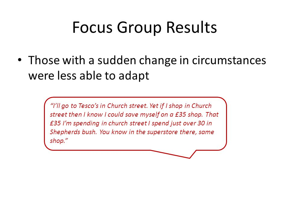 Focus Group Results Those with a sudden change in circumstances were less able to adapt I'll go to Tesco's in Church street.