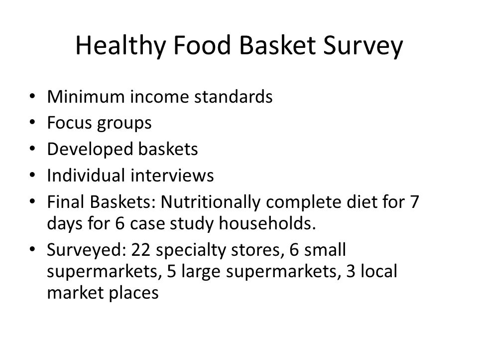 Healthy Food Basket Survey Minimum income standards Focus groups Developed baskets Individual interviews Final Baskets: Nutritionally complete diet for 7 days for 6 case study households.