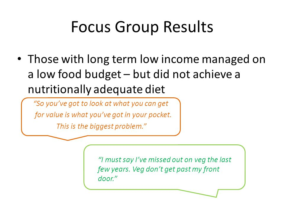 Focus Group Results Those with long term low income managed on a low food budget – but did not achieve a nutritionally adequate diet So you've got to look at what you can get for value is what you've got in your pocket.