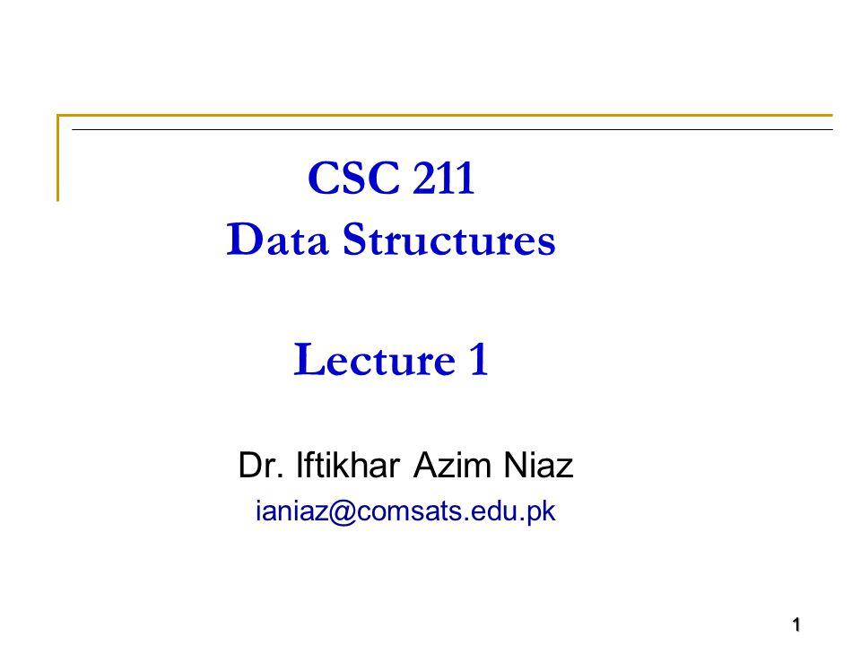 1 CSC 211 Data Structures Lecture 1 Dr. Iftikhar Azim Niaz ianiaz@comsats.edu.pk 1