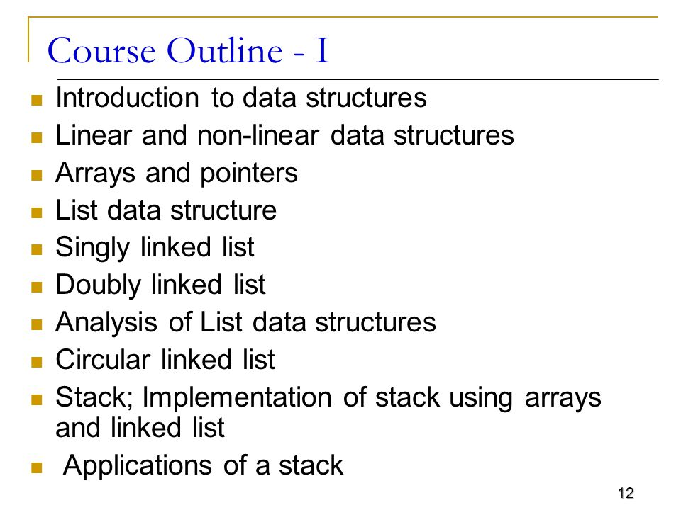12 Course Outline - I Introduction to data structures Linear and non-linear data structures Arrays and pointers List data structure Singly linked list Doubly linked list Analysis of List data structures Circular linked list Stack; Implementation of stack using arrays and linked list Applications of a stack