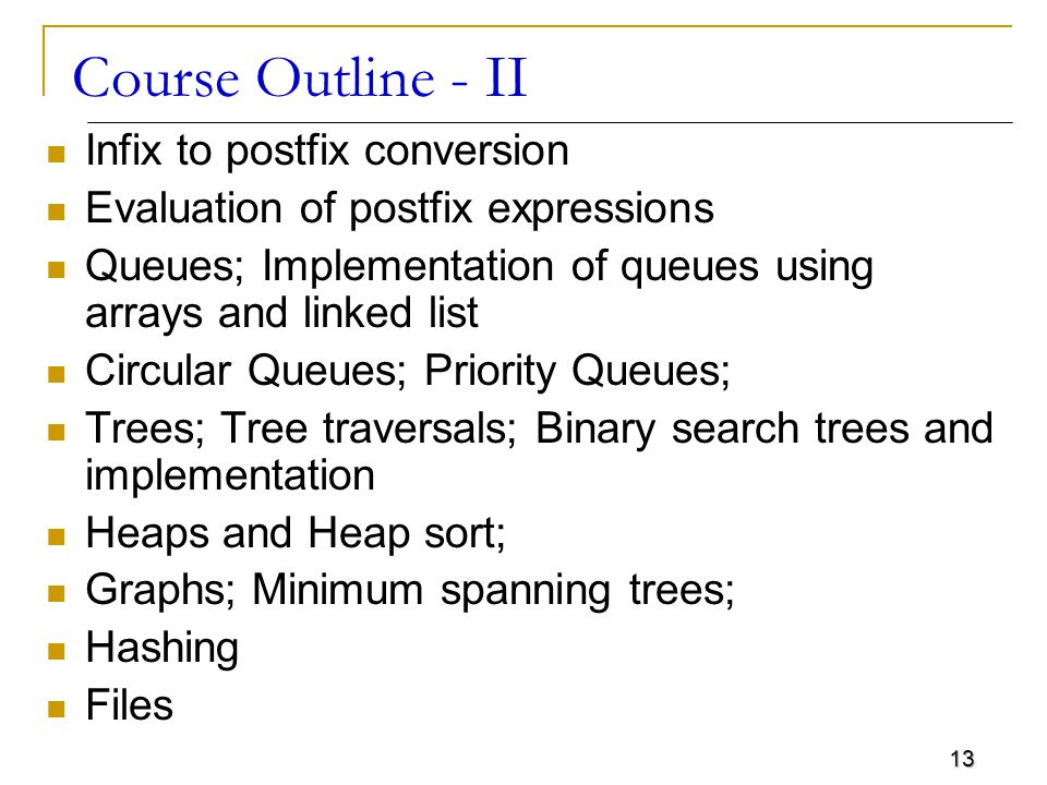 13 Course Outline - II Infix to postfix conversion Evaluation of postfix expressions Queues; Implementation of queues using arrays and linked list Circular Queues; Priority Queues; Trees; Tree traversals; Binary search trees and implementation Heaps and Heap sort; Graphs; Minimum spanning trees; Hashing Files