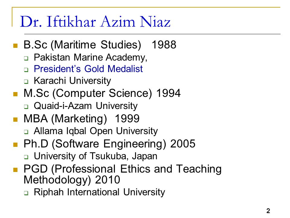 2 Dr. Iftikhar Azim Niaz B.Sc (Maritime Studies) 1988  Pakistan Marine Academy,  President's Gold Medalist  Karachi University M.Sc (Computer Scien