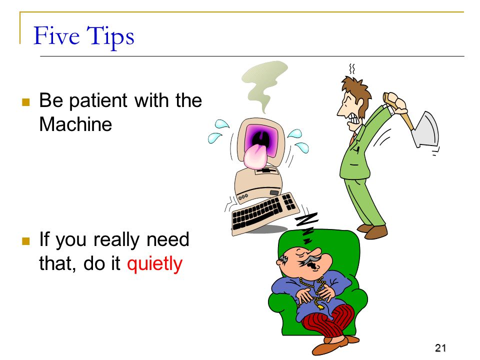 21 Five Tips Be patient with the Machine If you really need that, do it quietly