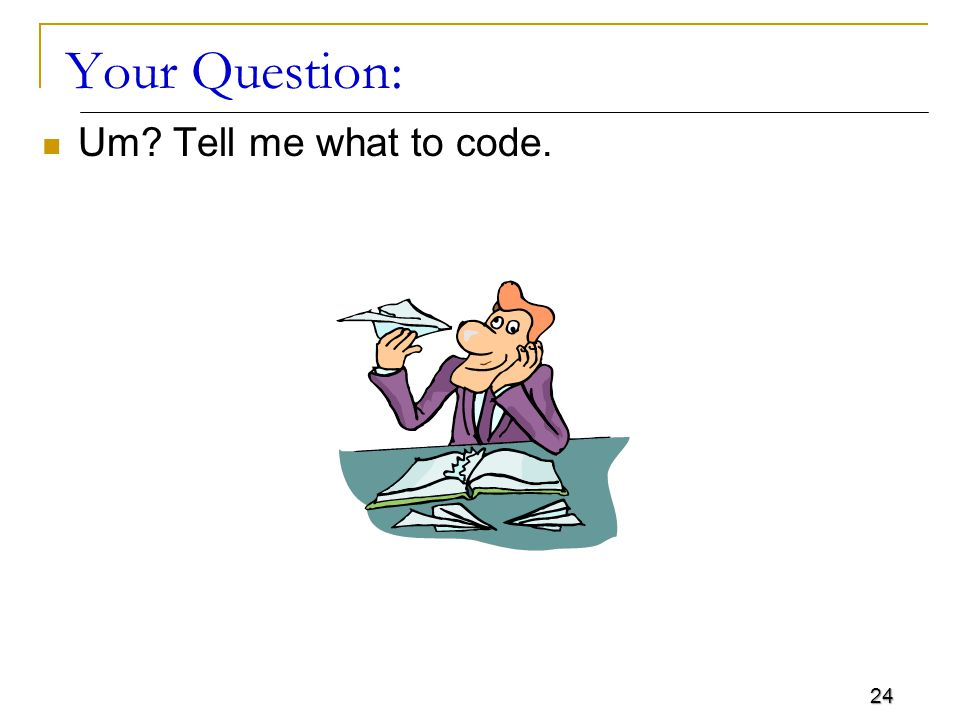 24 Your Question: Um Tell me what to code.