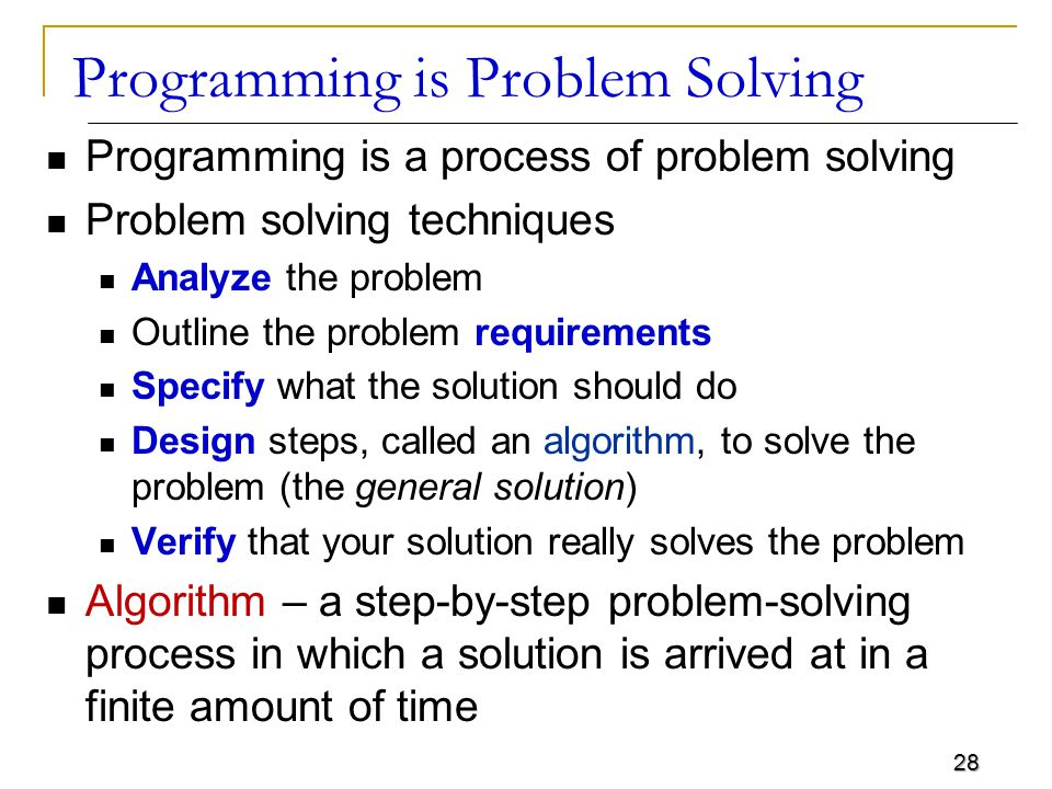 28 Programming is Problem Solving Programming is a process of problem solving Problem solving techniques Analyze the problem Outline the problem requirements Specify what the solution should do Design steps, called an algorithm, to solve the problem (the general solution) Verify that your solution really solves the problem Algorithm – a step-by-step problem-solving process in which a solution is arrived at in a finite amount of time