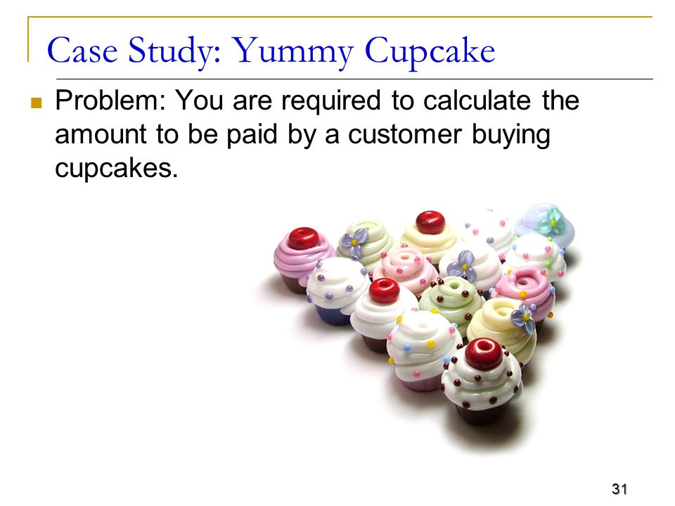 31 Case Study: Yummy Cupcake Problem: You are required to calculate the amount to be paid by a customer buying cupcakes.
