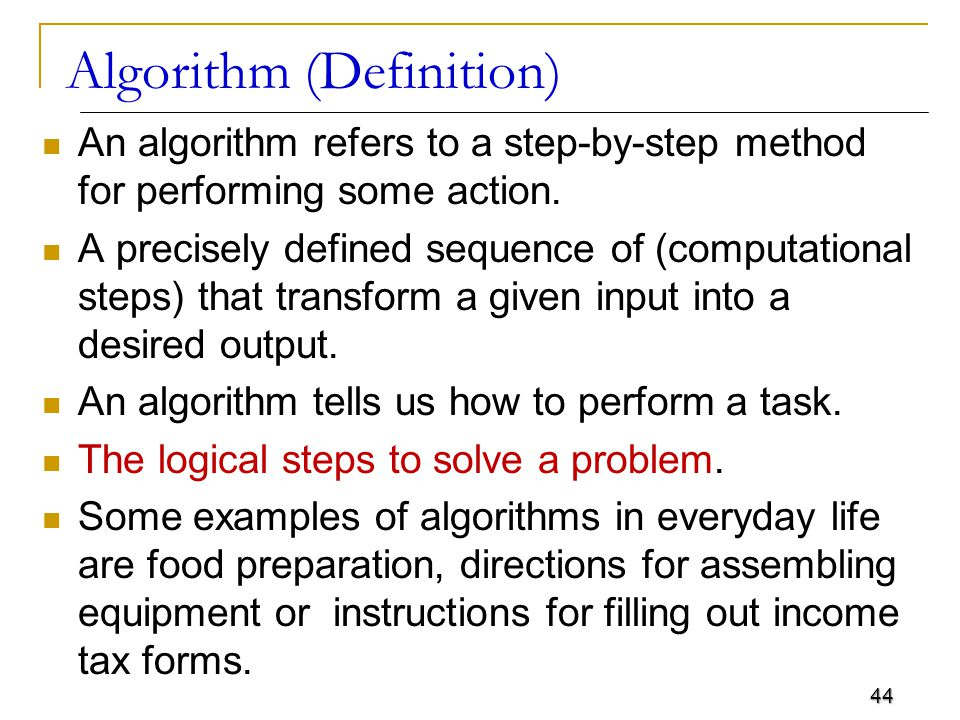 44 Algorithm (Definition) An algorithm refers to a step-by-step method for performing some action.