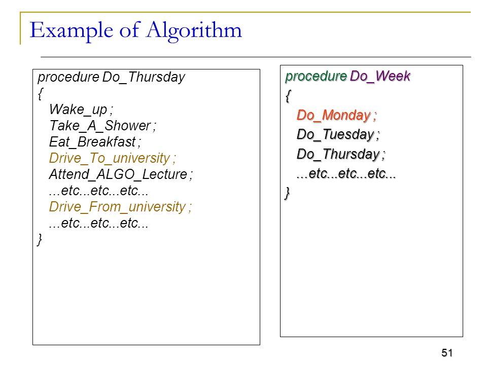 51 Example of Algorithm procedure Do_Thursday { Wake_up ; Take_A_Shower ; Eat_Breakfast ; Drive_To_university ; Attend_ALGO_Lecture ;...etc...etc...etc...