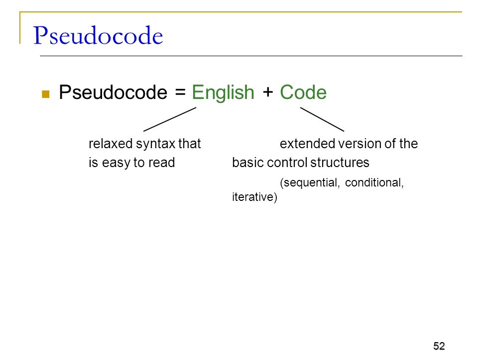 52 Pseudocode Pseudocode = English + Code relaxed syntax thatextended version of the is easy to readbasic control structures (sequential, conditional, iterative)