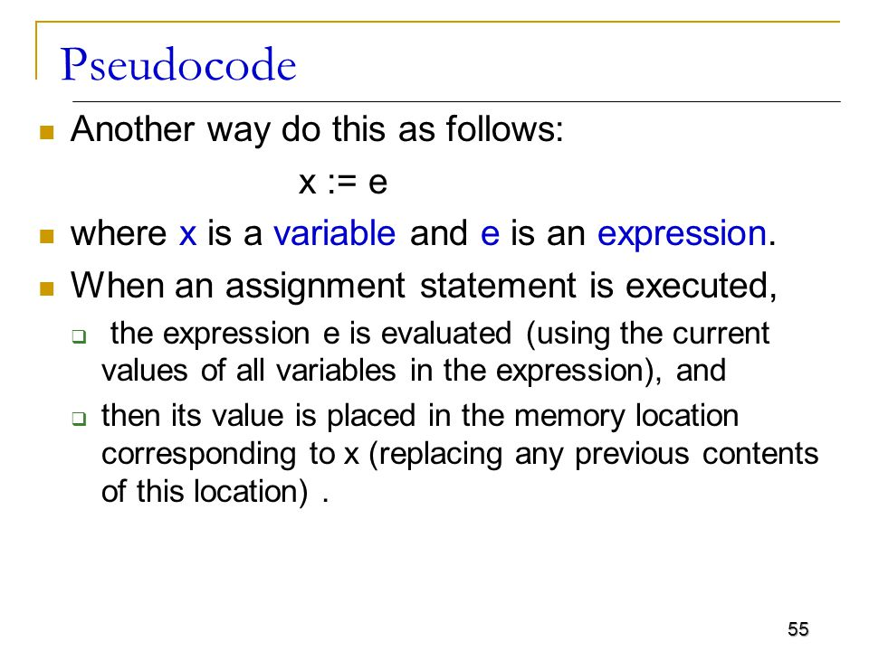 55 Pseudocode Another way do this as follows: x := e where x is a variable and e is an expression.