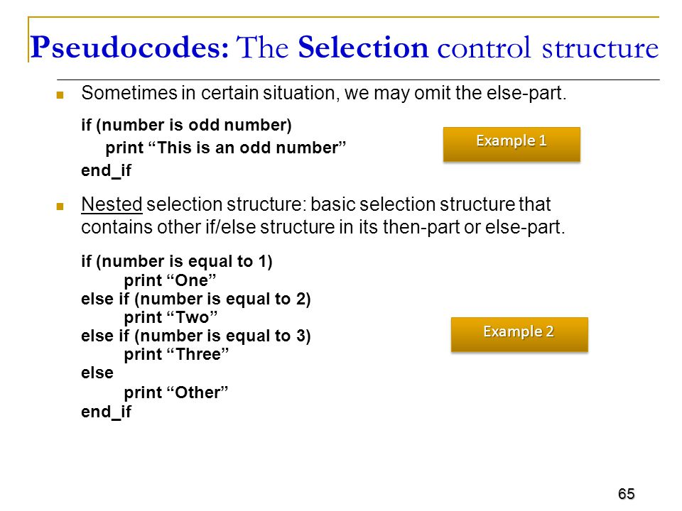 65 Pseudocodes: The Selection control structure Sometimes in certain situation, we may omit the else-part.
