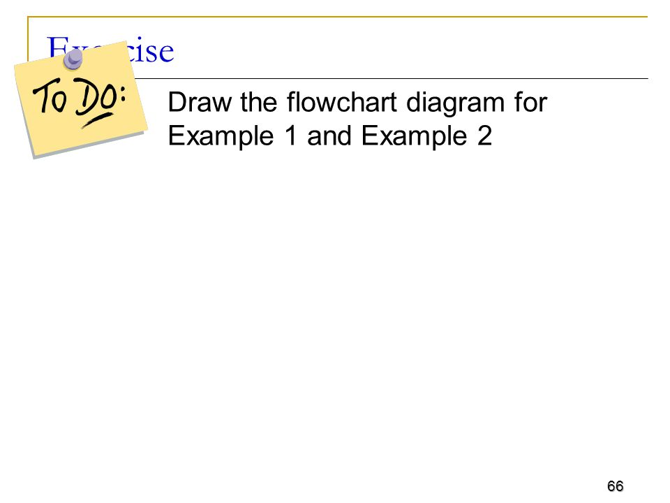 66 Exercise Draw the flowchart diagram for Example 1 and Example 2