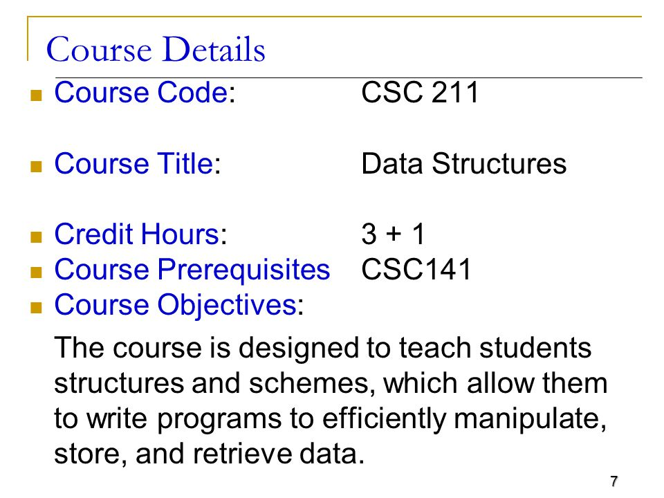 7 Course Details Course Code: CSC 211 Course Title:Data Structures Credit Hours: 3 + 1 Course PrerequisitesCSC141 Course Objectives: The course is designed to teach students structures and schemes, which allow them to write programs to efficiently manipulate, store, and retrieve data.