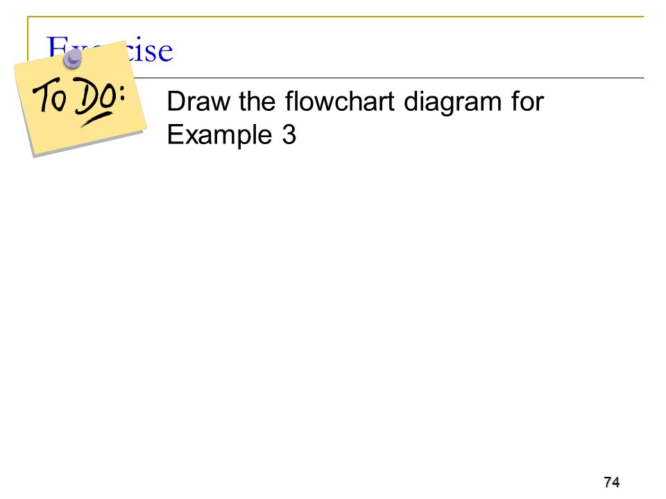 74 Exercise Draw the flowchart diagram for Example 3