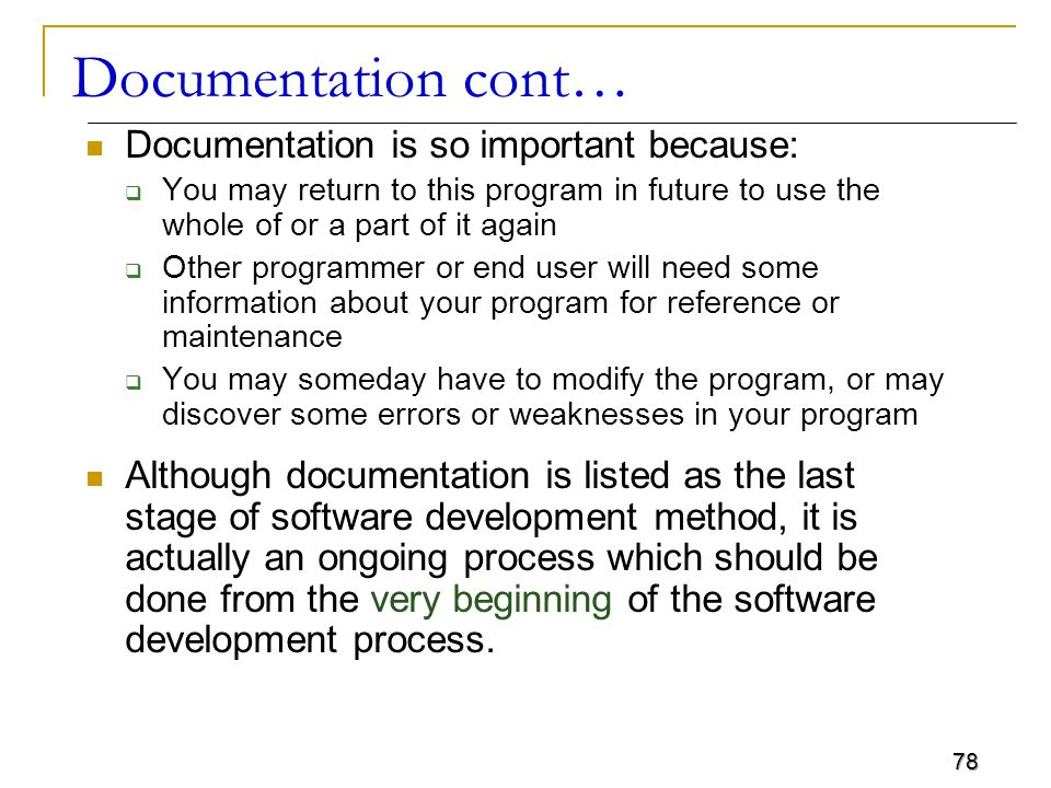 78 Documentation cont… Documentation is so important because:  You may return to this program in future to use the whole of or a part of it again  Other programmer or end user will need some information about your program for reference or maintenance  You may someday have to modify the program, or may discover some errors or weaknesses in your program Although documentation is listed as the last stage of software development method, it is actually an ongoing process which should be done from the very beginning of the software development process.