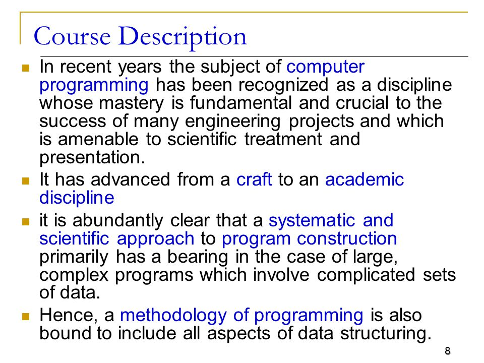 8 Course Description In recent years the subject of computer programming has been recognized as a discipline whose mastery is fundamental and crucial to the success of many engineering projects and which is amenable to scientific treatment and presentation.