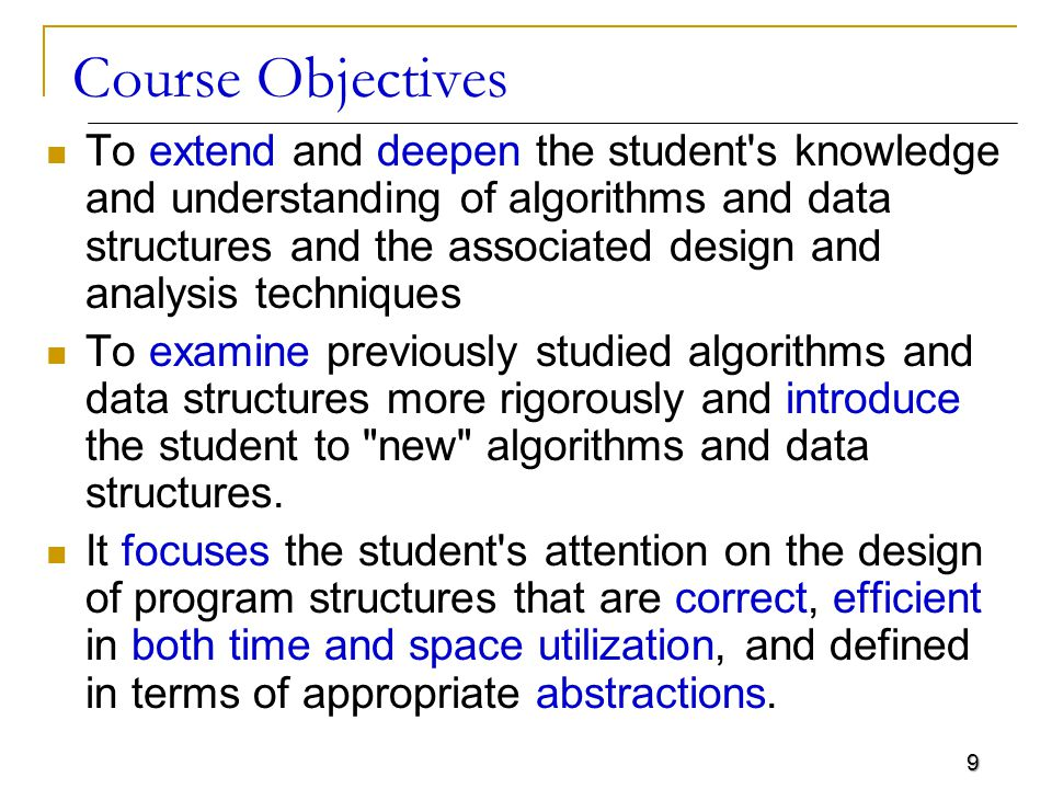10 Course Goals Upon completion of this course, a successful student will be able to:  Describe the strengths and limitations of linear data structures, trees, graphs, and hash tables  Select appropriate data structures for a specified problem  Compare and contrast the basic data structures used in Computer Science: lists, stacks, queues, trees and graphs  Describe classic sorting techniques  Recognize when and how to use the following data structures: arrays, linked lists, stacks, queues and binary trees.