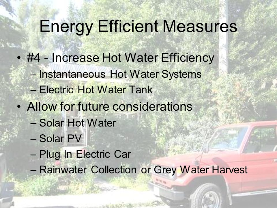 Energy Efficient Measures #4 - Increase Hot Water Efficiency –Instantaneous Hot Water Systems –Electric Hot Water Tank Allow for future considerations –Solar Hot Water –Solar PV –Plug In Electric Car –Rainwater Collection or Grey Water Harvest