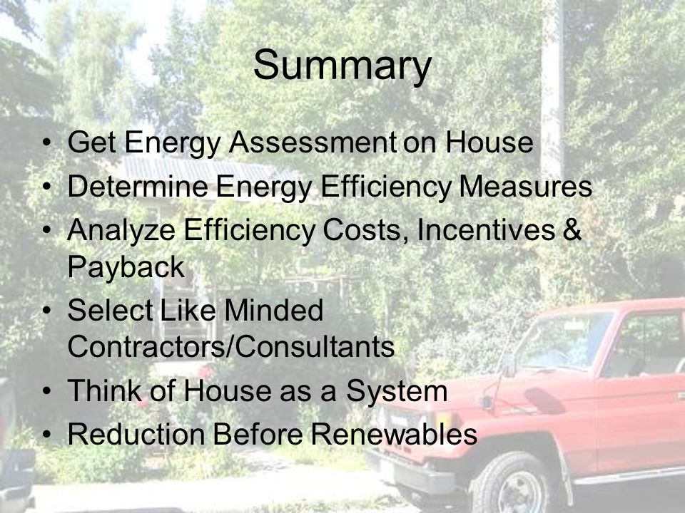 Summary Get Energy Assessment on House Determine Energy Efficiency Measures Analyze Efficiency Costs, Incentives & Payback Select Like Minded Contract
