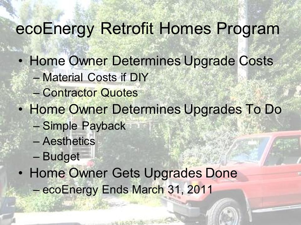 ecoEnergy Retrofit Homes Program Home Owner Determines Upgrade Costs –Material Costs if DIY –Contractor Quotes Home Owner Determines Upgrades To Do –Simple Payback –Aesthetics –Budget Home Owner Gets Upgrades Done –ecoEnergy Ends March 31, 2011