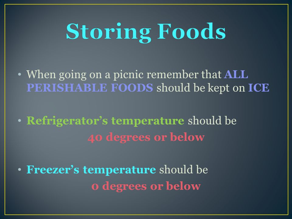 When going on a picnic remember that ALL PERISHABLE FOODS should be kept on ICE Refrigerator's temperature should be 40 degrees or below Freezer's temperature should be 0 degrees or below