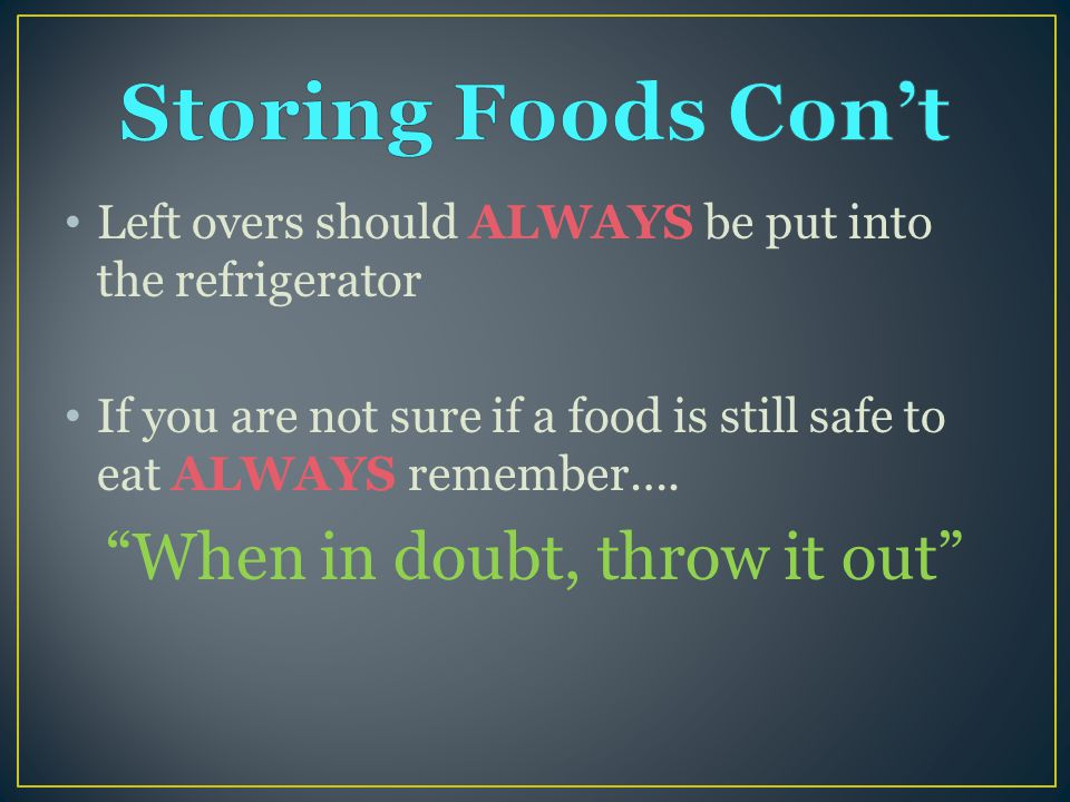 Left overs should ALWAYS be put into the refrigerator If you are not sure if a food is still safe to eat ALWAYS remember….