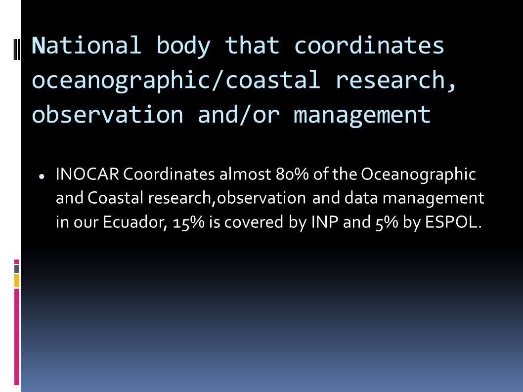 National body that coordinates oceanographic/coastal research, observation and/or management INOCAR Coordinates almost 80% of the Oceanographic and Coastal research,observation and data management in our Ecuador, 15% is covered by INP and 5% by ESPOL.