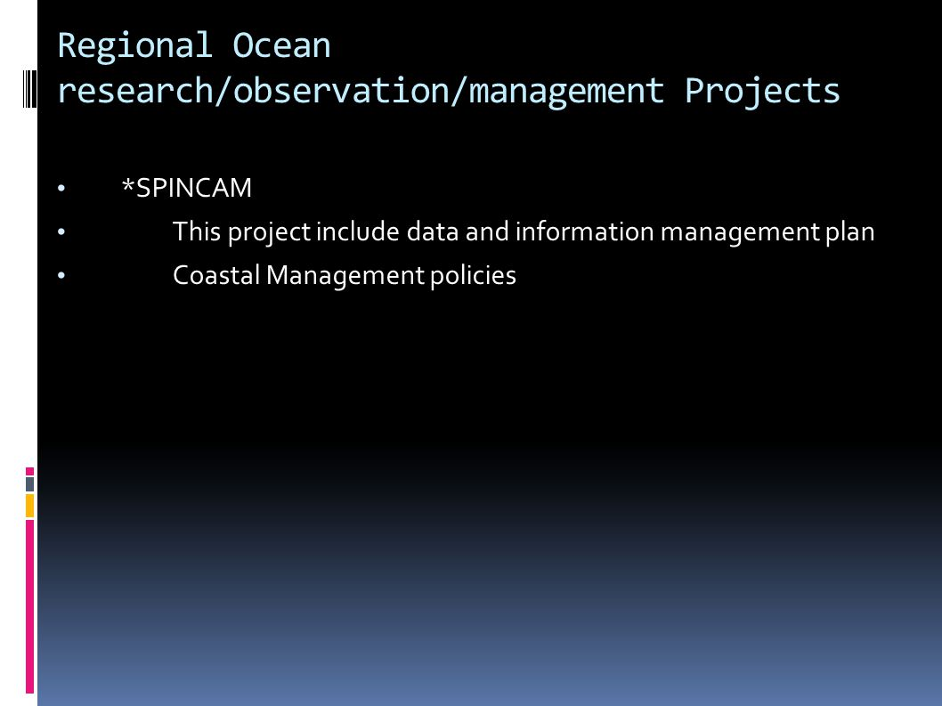 Regional Ocean research/observation/management Projects *SPINCAM This project include data and information management plan Coastal Management policies