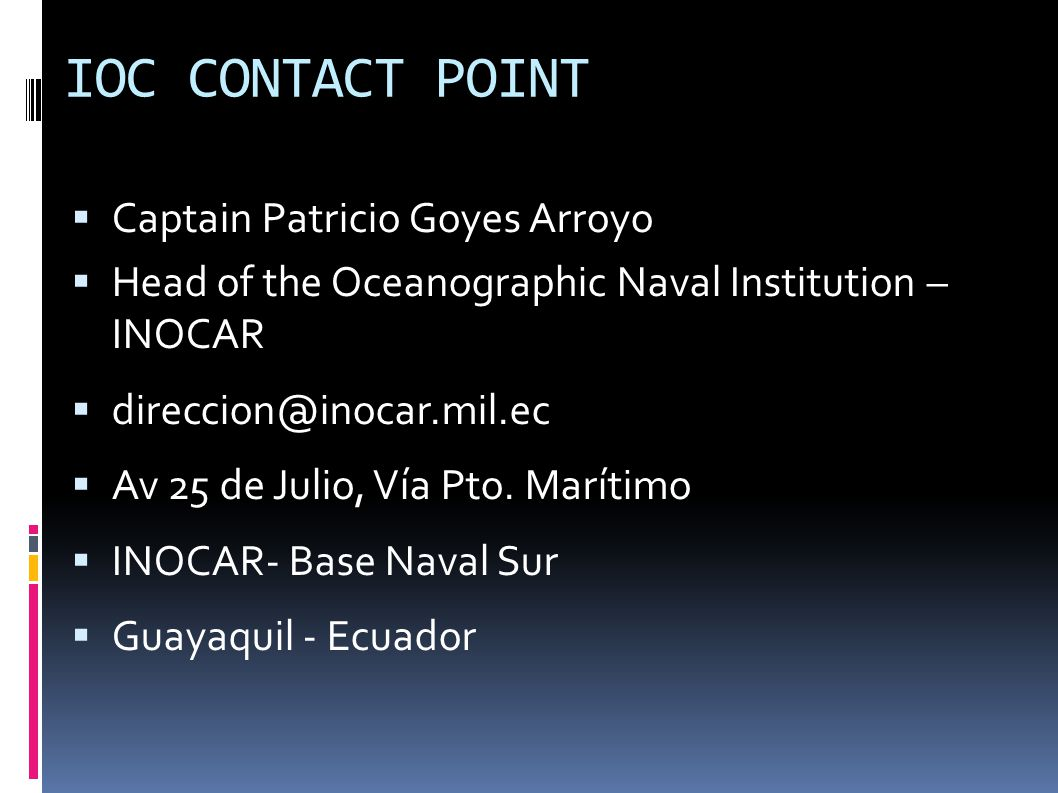 IOC CONTACT POINT CCaptain Patricio Goyes Arroyo HHead of the Oceanographic Naval Institution – INOCAR ddireccion@inocar.mil.ec AAv 25 de Julio, Vía Pto.