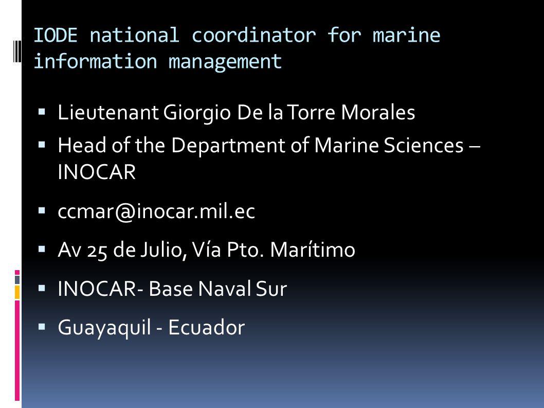 IODE national coordinator for marine information management LLieutenant Giorgio De la Torre Morales HHead of the Department of Marine Sciences – INOCAR cccmar@inocar.mil.ec AAv 25 de Julio, Vía Pto.