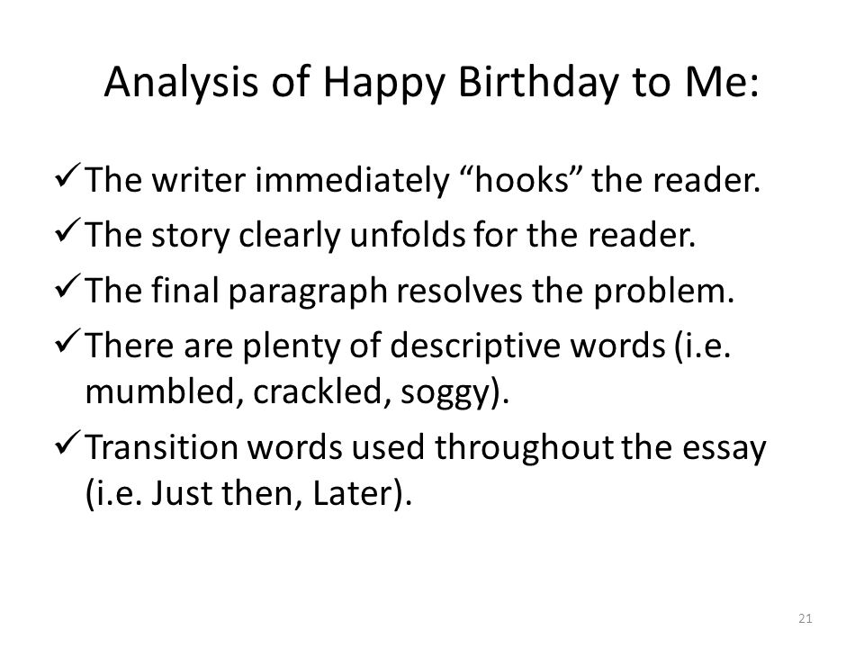 "21 Analysis of Happy Birthday to Me: The writer immediately ""hooks"" the reader. The story clearly unfolds for the reader. The final paragraph resolves"