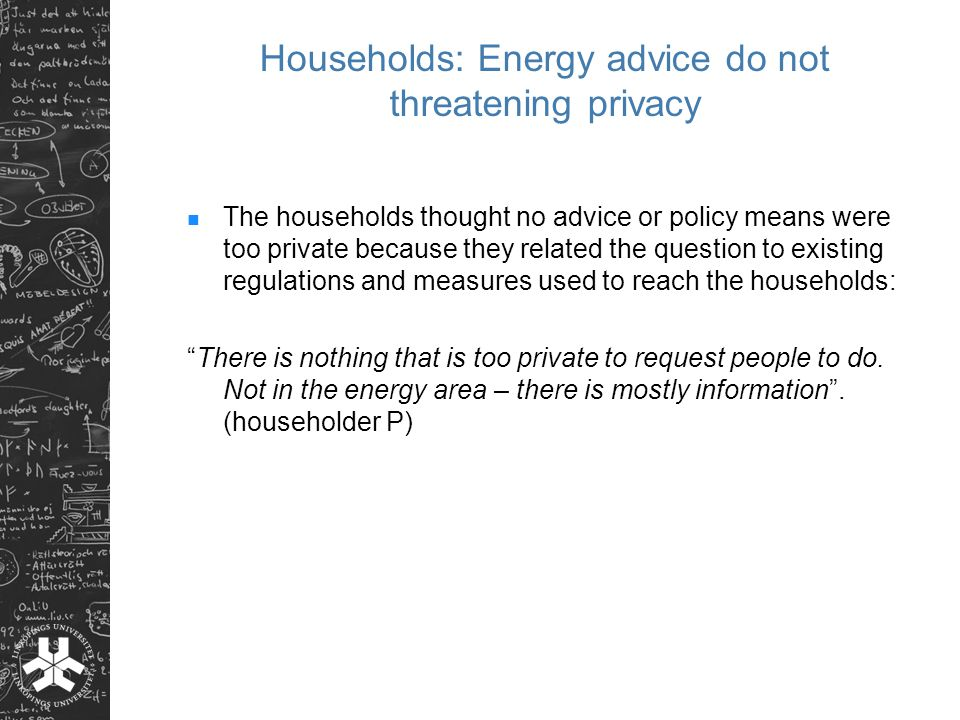 Households: Energy advice do not threatening privacy The households thought no advice or policy means were too private because they related the question to existing regulations and measures used to reach the households: There is nothing that is too private to request people to do.