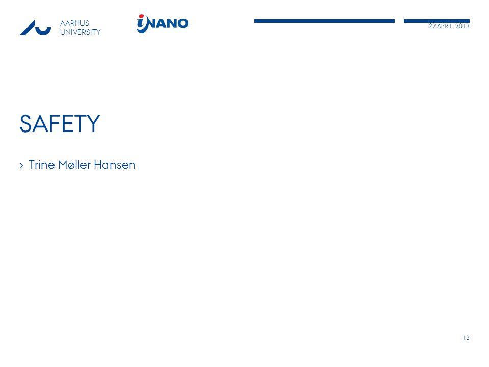 22 APRIL 2013 AARHUS UNIVERSITY SAFETY › Trine Møller Hansen 13