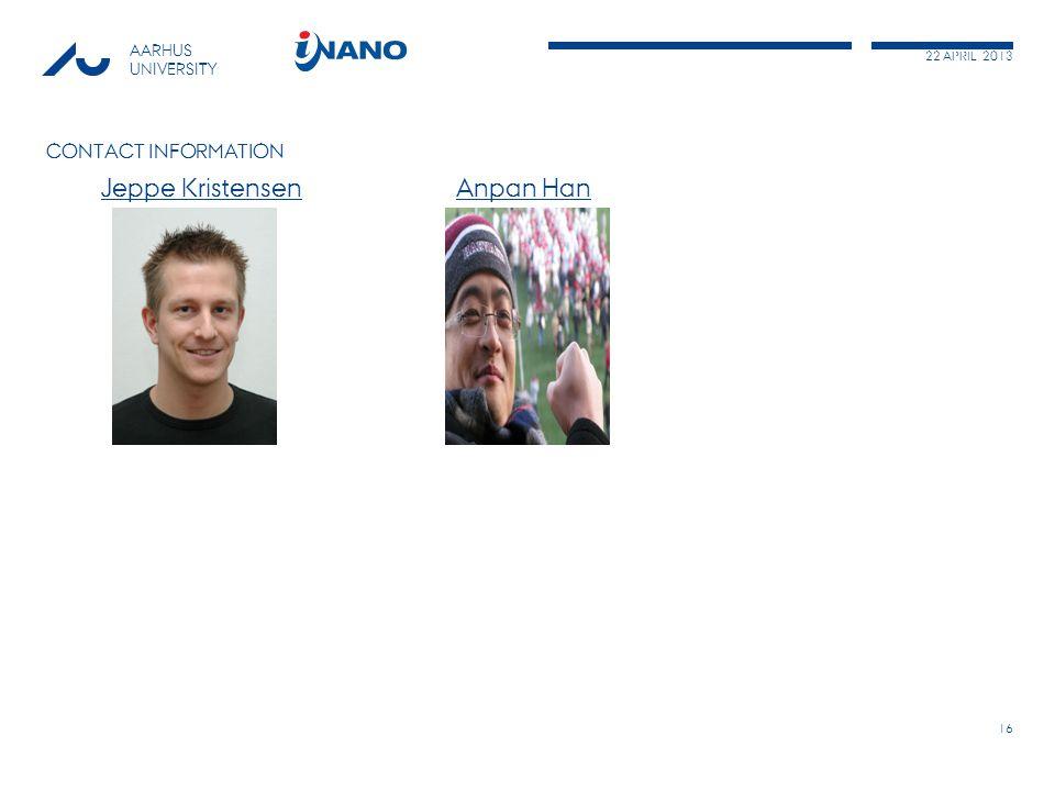 22 APRIL 2013 AARHUS UNIVERSITY CONTACT INFORMATION Jeppe Kristensen Anpan HanJeppe KristensenAnpan Han 16