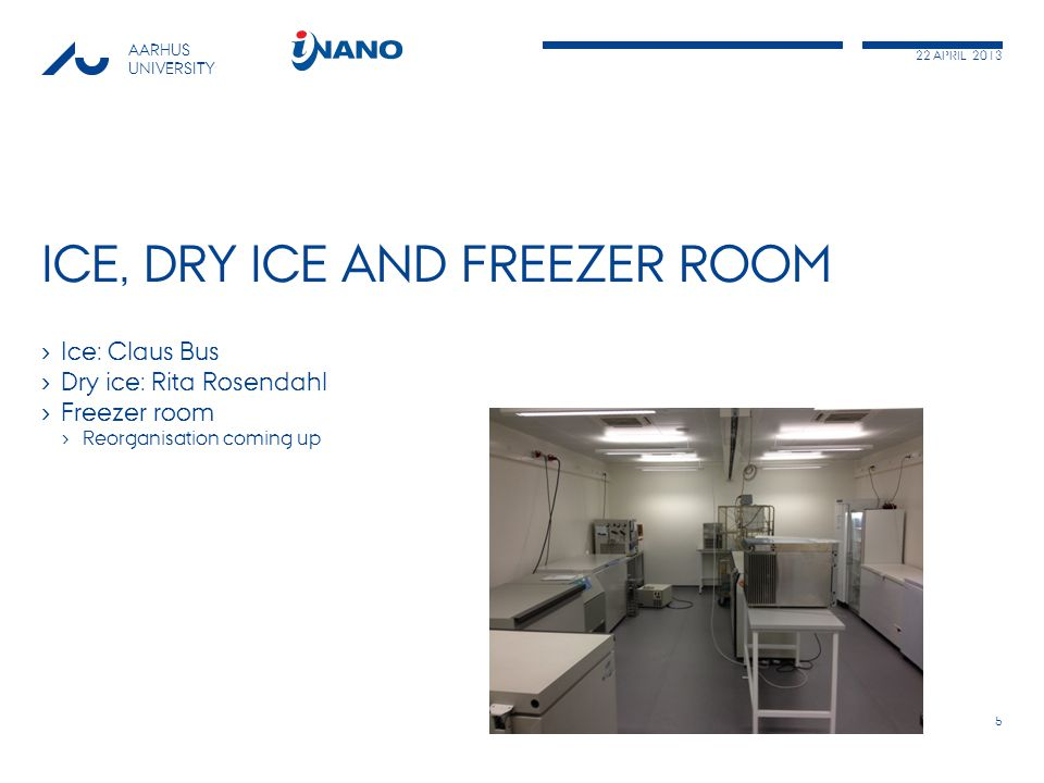 22 APRIL 2013 AARHUS UNIVERSITY ICE, DRY ICE AND FREEZER ROOM › Ice: Claus Bus › Dry ice: Rita Rosendahl › Freezer room › Reorganisation coming up 5