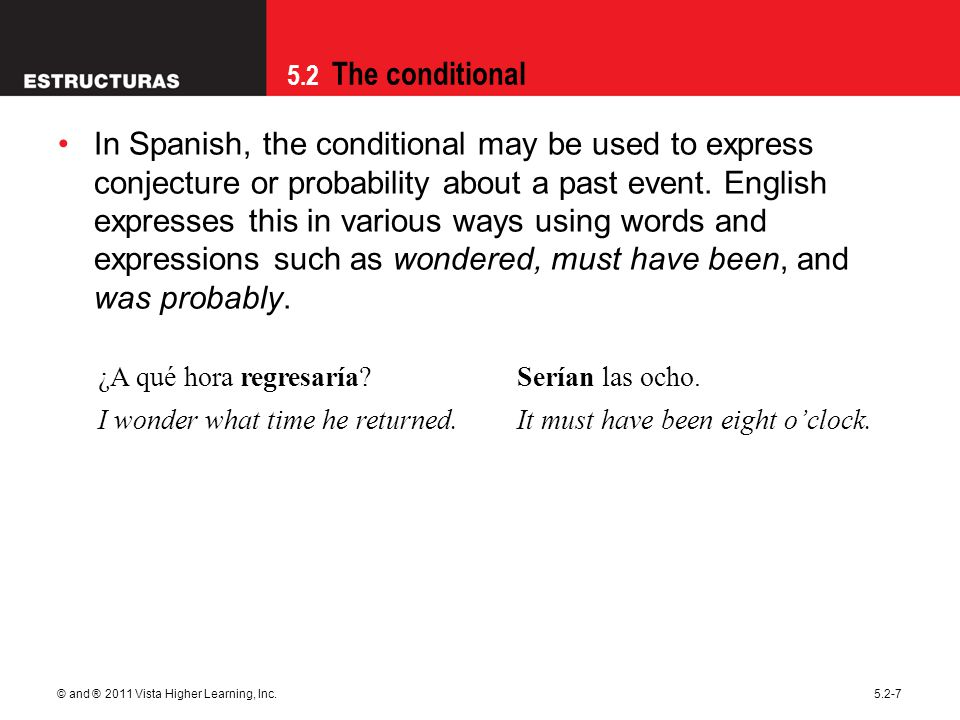 5.2 The conditional © and ® 2011 Vista Higher Learning, Inc.5.2-7 In Spanish, the conditional may be used to express conjecture or probability about a
