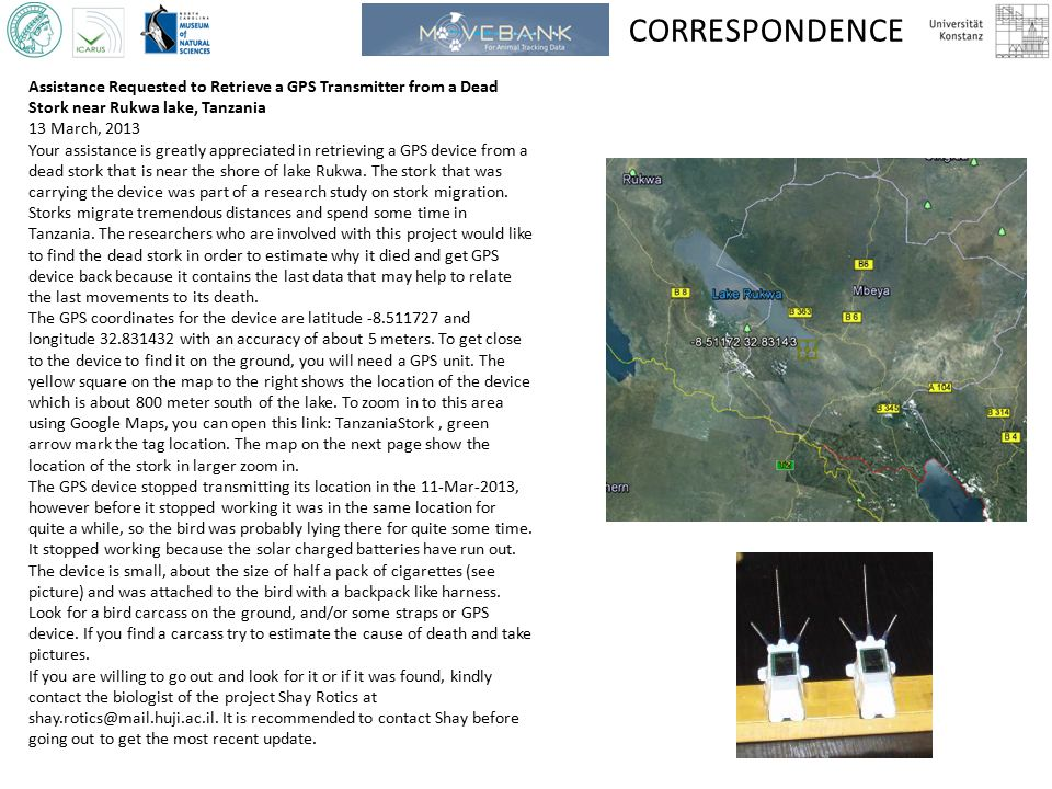 CORRESPONDENCE Assistance Requested to Retrieve a GPS Transmitter from a Dead Stork near Rukwa lake, Tanzania 13 March, 2013 Your assistance is greatly appreciated in retrieving a GPS device from a dead stork that is near the shore of lake Rukwa.