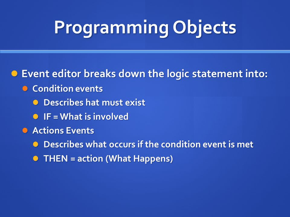 Programming Objects Event editor breaks down the logic statement into: Event editor breaks down the logic statement into: Condition events Condition events Describes hat must exist Describes hat must exist IF = What is involved IF = What is involved Actions Events Actions Events Describes what occurs if the condition event is met Describes what occurs if the condition event is met THEN = action (What Happens) THEN = action (What Happens)