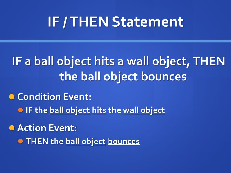 IF / THEN Statement IF a ball object hits a wall object, THEN the ball object bounces Condition Event: Condition Event: IF the ball object hits the wall object IF the ball object hits the wall object Action Event: Action Event: THEN the ball object bounces THEN the ball object bounces